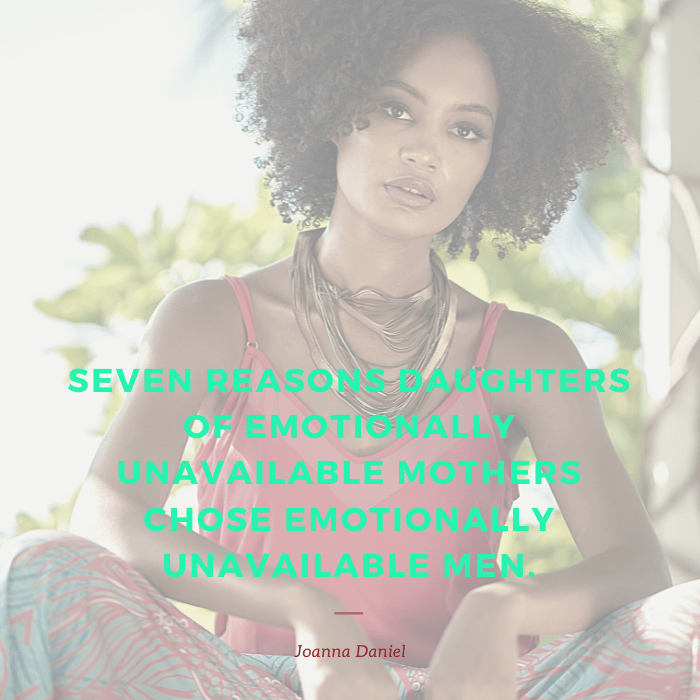 Seven Reasons Daughters of Emotionally Unavailable Mothers Choose Emotionally Unavailable Men