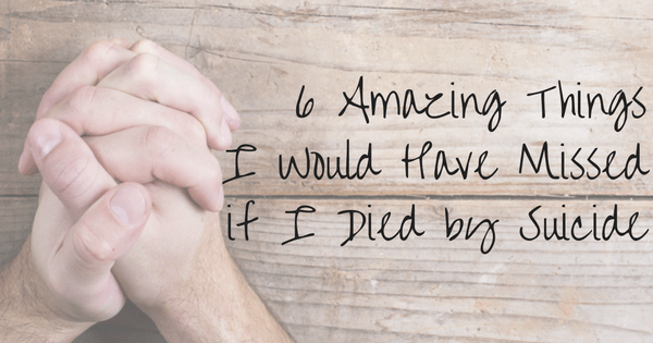 6 Amazing Things I Would Have Missed if I Died by Suicide