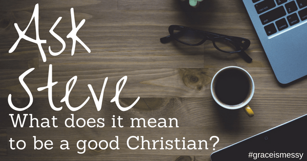 """What does it mean to be a """"good"""" Christian?"""