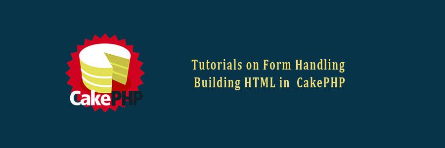 Tutorials on Form Handling, Building HTML in CakePHP