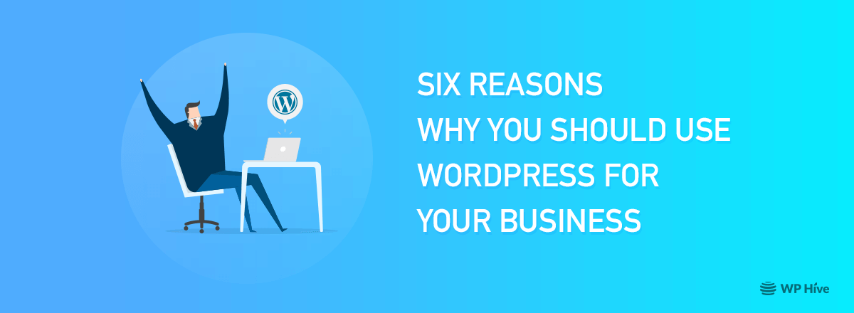 Six Reasons Why You Should Use WordPress for Your Business