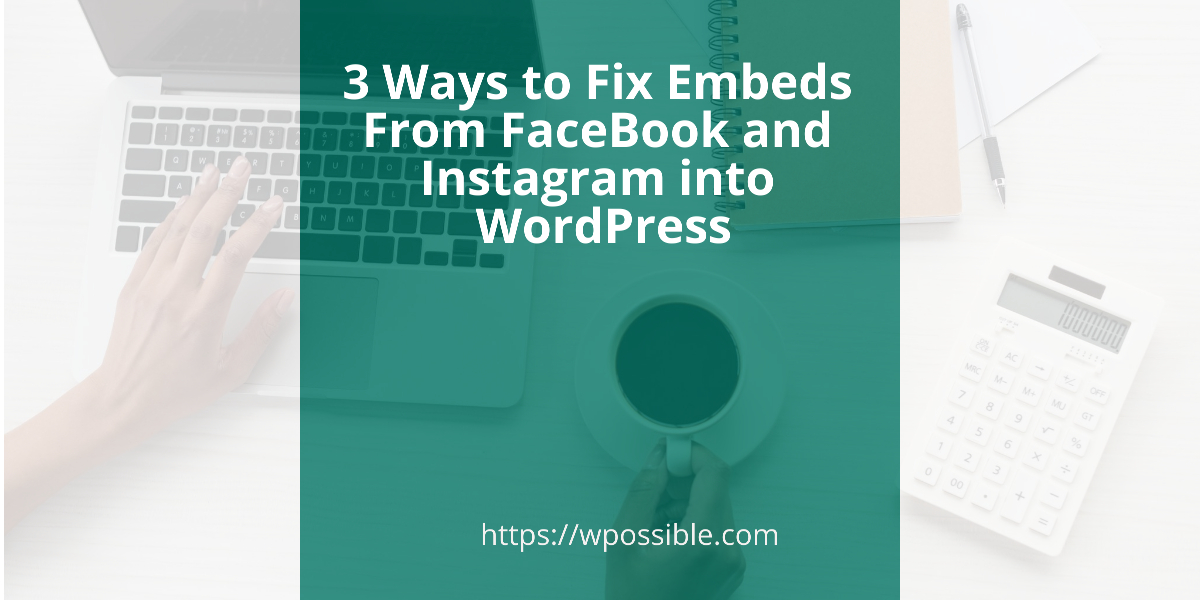 3 Ways to Fix Embeds From FaceBook and Instagram into WordPress