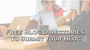 Free Blog Directories To Submit Your Blog for getting Traffic Websmartz