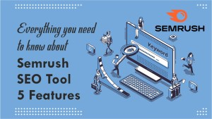 Everything you need to know about Semrush SEO Tool 5 Features