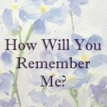 How will you remember me