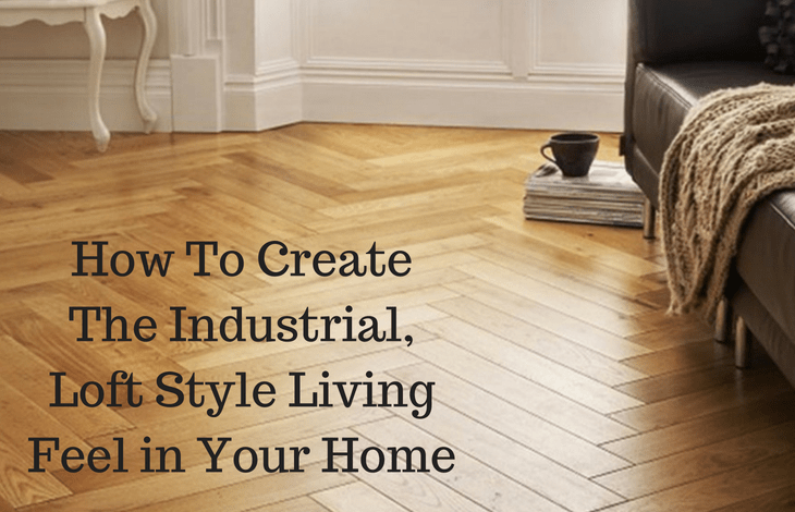 How To Create The Industrial, Loft Style Living Feel in Your Home