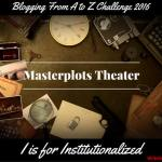 Masterplots Theater: I is for Institutionalized