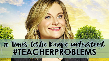 10 Times Leslie Knope Understood #TeacherProblems