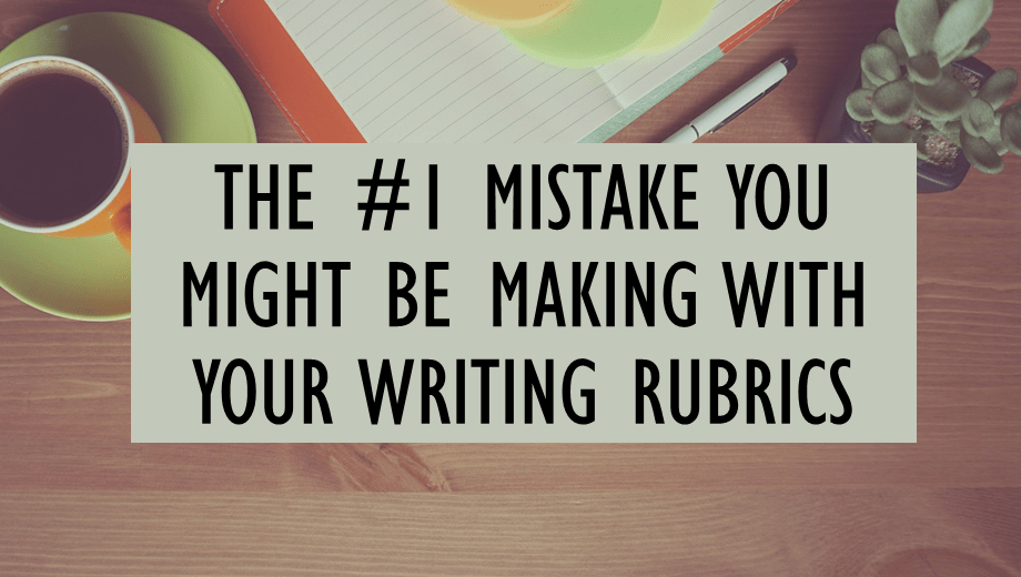 The #1 Mistake You Might Be Making With Your Writing Rubrics
