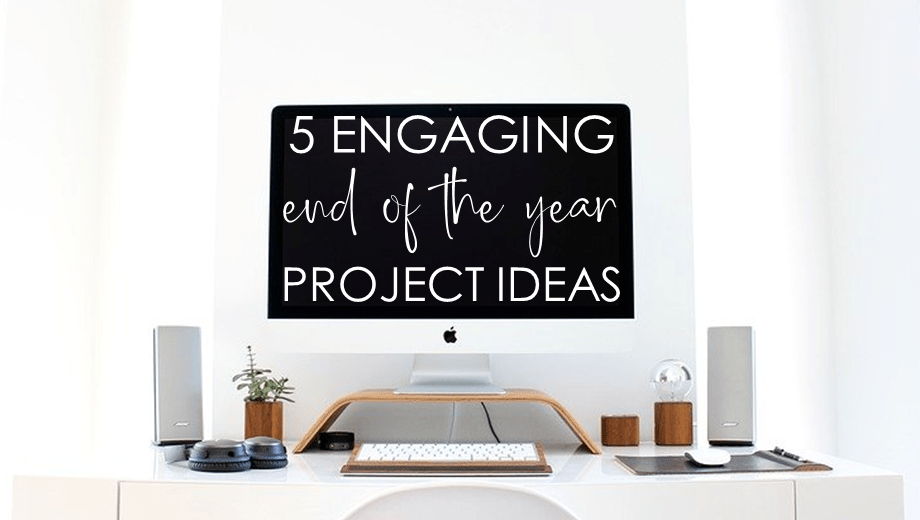 5 ENGAGING ELA PROJECTS FOR THE END OF THE YEAR