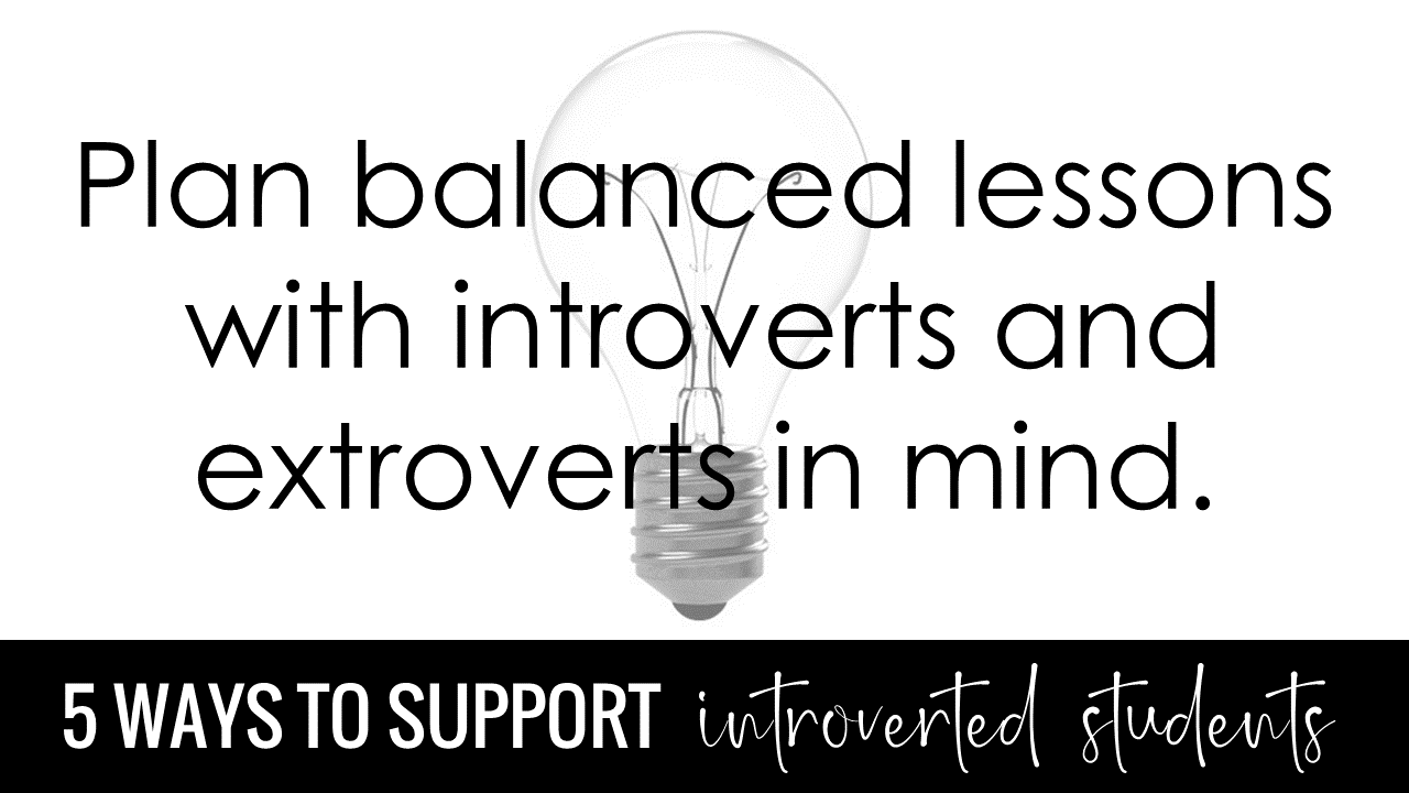 Plan balanced lessons with introverts and extroverts in mind.