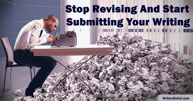 Stop Revising And Start Submitting Your Writing ∣ Writer's Relief