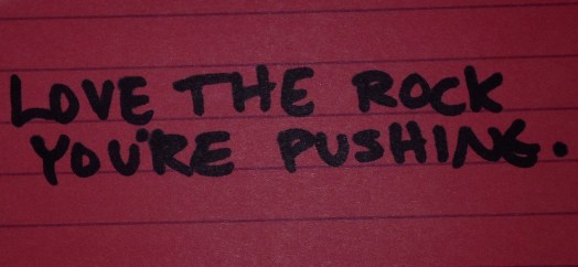 Notes From a Desk (3): Love The Rock You're Pushing