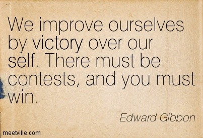 We improve ouselves by victory over our self