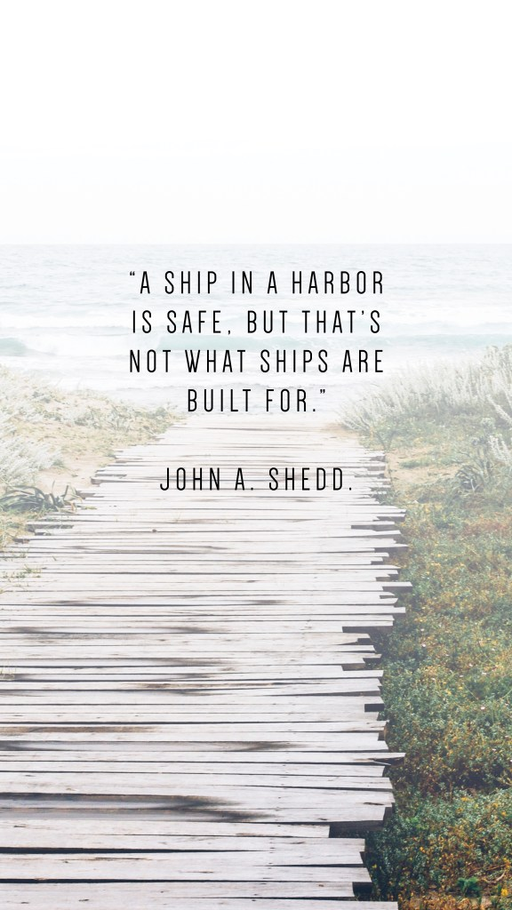 """A SHIP IN A HARBOR IS SAFE, BUT THAT'S NOT WHAT SHIPS ARE BUILT FOR."""" JOHN A. SHEDD QUOTE_PHONE WALLPAPERS TO INSPIRE"""