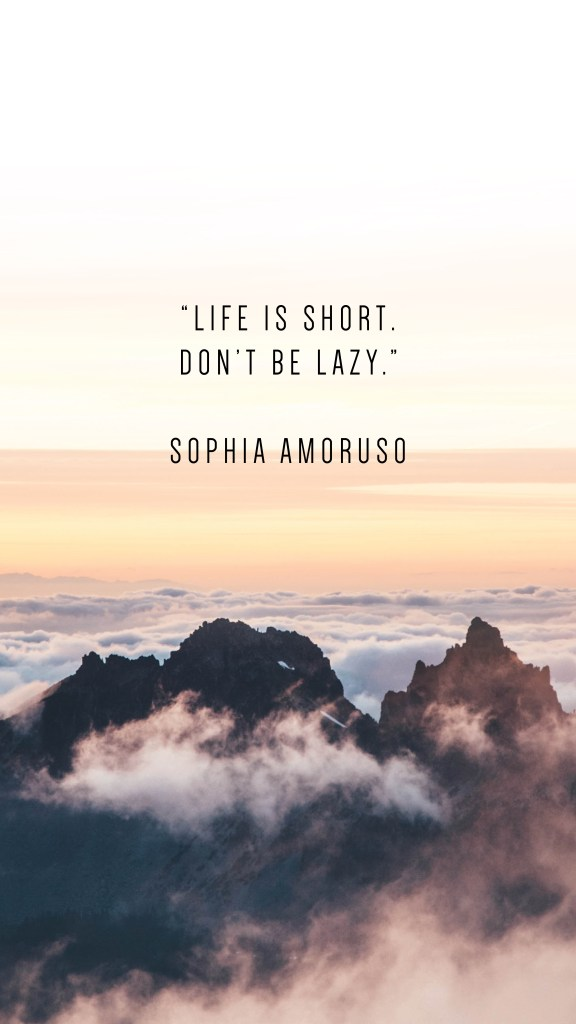 """LIFE IS SHORT. DON'T BE LAZY."""" SOPHIA AMORUSO QUOTE_PHONE WALLPAPERS TO INSPIRE_Writing From Nowhere"""
