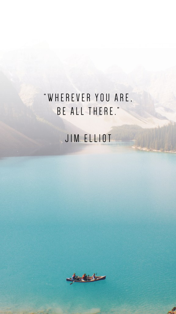 "WHEREVER YOU ARE, BE ALL THERE."" JIM ELLIOT QUOTE_PHONE WALLPAPERS TO INSPIRE_Writing From Nowhere"
