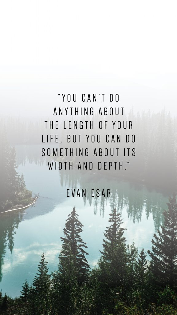 "YOU CAN'T DO ANYTHING ABOUT THE LENGTH OF YOUR LIFE, BUT YOU CAN DO SOMETHING ABOUT ITS WIDTH AND DEPTH."" EVAN ESAR"