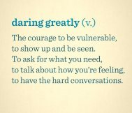 daring greatly (v.) The courage to be vulnerable, to show up and be seen. To ask for what you need, to talk about how you're feeling, to have the hard coversations.