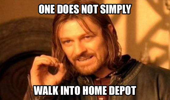 One Does Not Simply Walk Into Home Depot