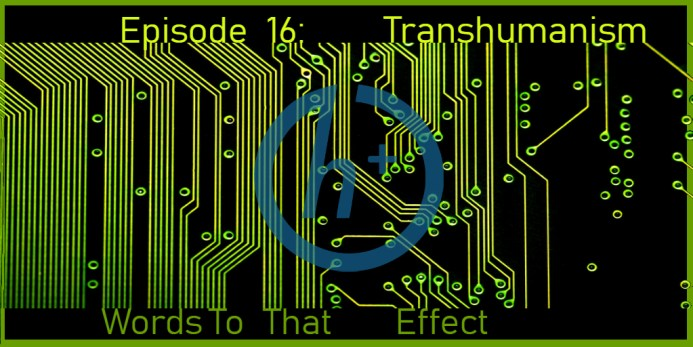 Ep16 Words To That Effect (Transhumanism)