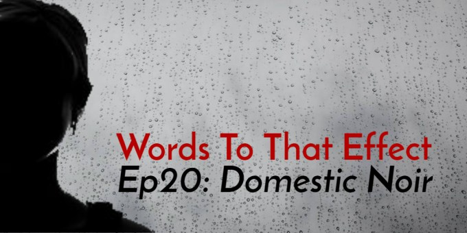 Words To That Effect Ep20 Domestic Noir