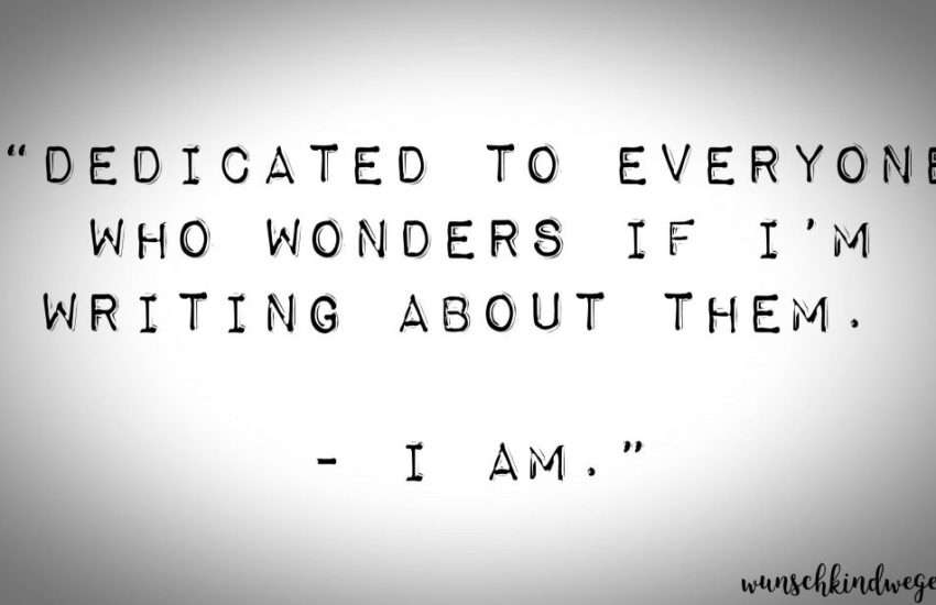 Dedicated to everyone who wonders if I'm writing about them. - I am.