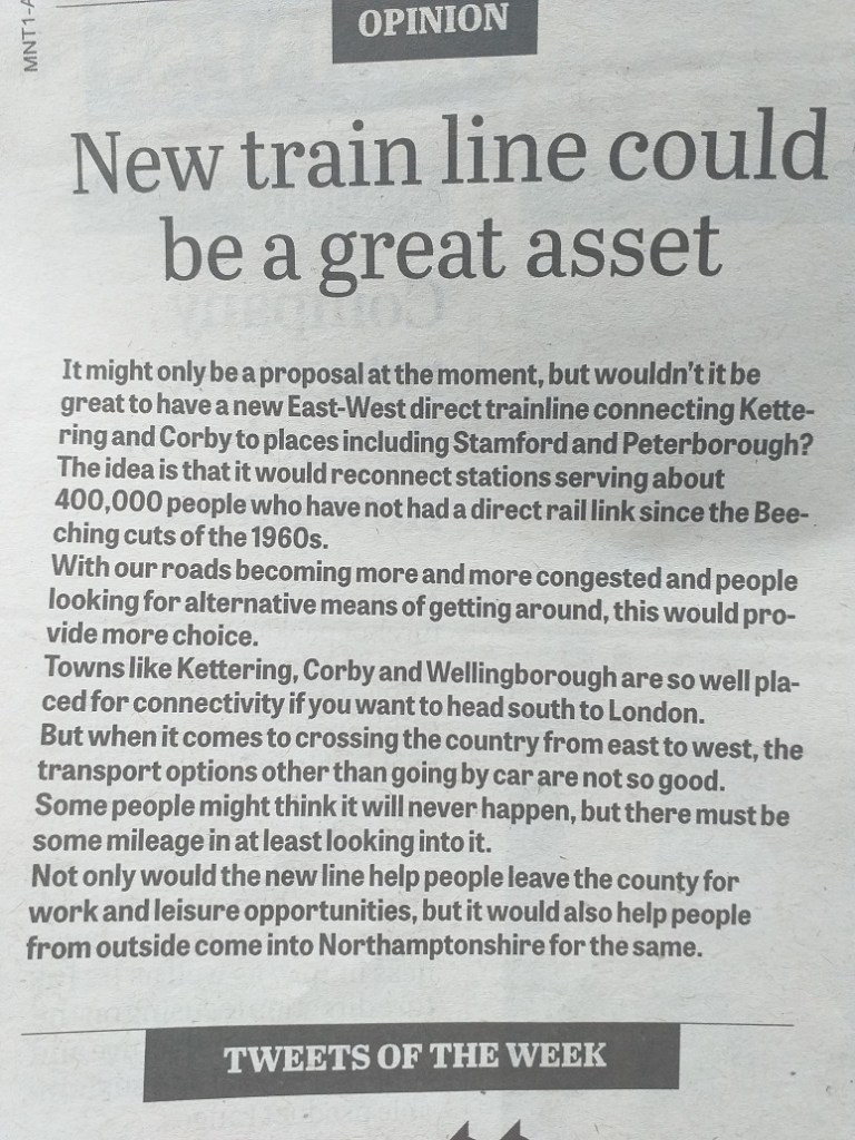 Headline: New train line could be a great asset. Body: It might only be a proposal at the moment, but wouldn't it be great to have a new East-West direct trainline connecting Kettering and Corby to places including Stamford and Peterborough ? The idea is that it would reconnect stations serving about 400,000 people who have not had a direct rail link since the Beeching cuts of the 1960s. With our roads becoming more and more congested and people looking for alternative means of getting around, this would provide more choice. Towns like Kettering, Corby and Wellingborough are so well placed for connectivity if you want to head south to London. Some people might think it will never happen, but there must be some mileage in at least looking into it. Not only would the new line help people leave the country for work and leisure opportunities, but it would also help people from outside Northamptonshire for the same.
