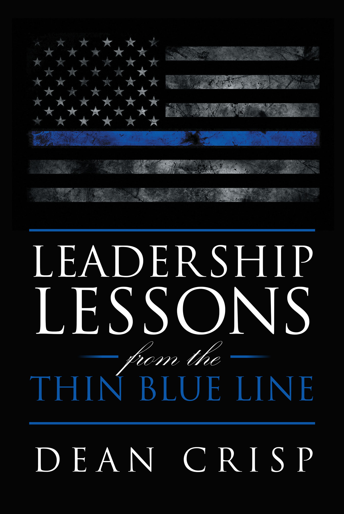 Author Dean Crisps New Book Leadership Lessons From The Thin Blue Line Is An Enlightening