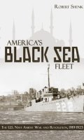 America's Black Sea Fleet: The U.S. Navy Amidst War and Revolution, 1919-1923
