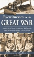 Eyewitnesses to the Great War: American Writers, Reporters, Volunteers and Soldiers in France, 1914-1918