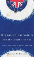 Organized Patriotism and the Crucible of War: Popular Imperialism in Britain, 1914-1932