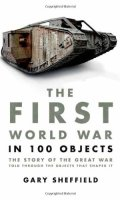 The First World War in 100 Objects: The Story of the Great War Told Through the Objects that Shaped It