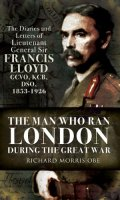 The Man Who Ran London During the First World War: The Diaries and Letters of Lieutenant General Sir Francis Lloyd