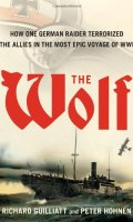 The Wolf: How One German Terrorized The Allies in the Most Epic Voyage of World War One