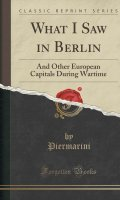 What I Saw in Berlin: And Other European Capitals During Wartime