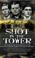 Shot in the Tower: The Story of Spies Executed in the Tower of London During the First World War