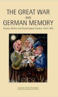 The Great War and German Memory: Society, Politics and Psychological Trauma, 1914-1945
