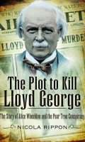 The Plot to Kill Lloyd George: The Story of Alice Wheeldon and the Peartree Conspiracy