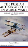 The Russian Military Air Fleet in World War I: Volume I: A Chronology, 1910-1917