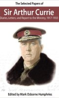 The Selected Papers of Sir Arthur Currie: Diaries, Letters, and Report to the Ministry, 1917-1933