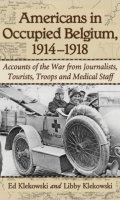 Americans in Occupied Belgium, 1914-1918: Accounts of the War from Journalists, Tourists, Troops and Medical Staff
