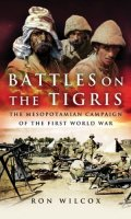 Battles on the Tigris: The Mesopotamian Campaign in the First World War