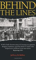 Behind the Lines: WWI's little-known story of German occupation, Belgian resistance, and the band of Yanks who helped save millions from starvation