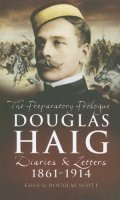 Douglas Haig: The Preparatory Prologue 1861 – 1914; Diaries and Letters