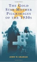 The Gold Star Mother Pilgramages of the 1930s: Overseas Grave Visitations By Mothers And Widows of Fallen U.S. World War I Soldiers