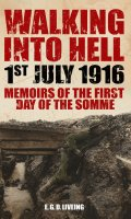 Walking into Hell 1st July 1916: Memoirs of the First Day of the Somme