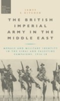 The British Imperial Army in the Middle East:  Morale and Military Identity in the Sinai and Palestine Campaigns, 1916-1918