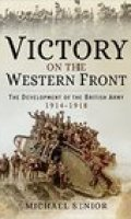 Victory on the Western Front: The Development of the British Army 1914-1918