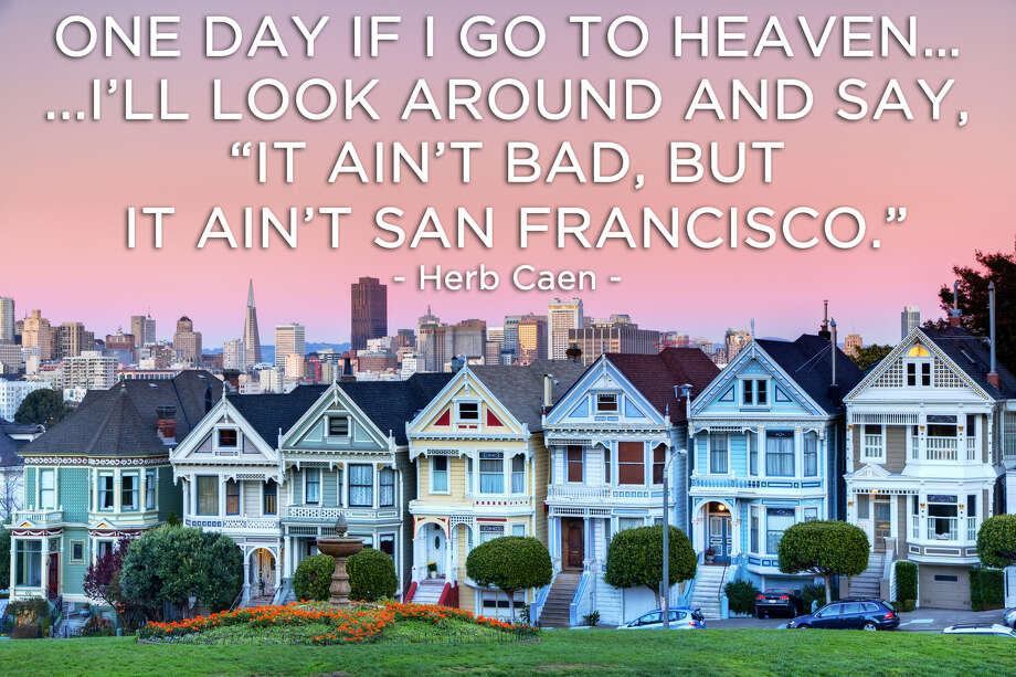 """One day if I go to heaven ... I'll look around and say, 'It ain't bad, but it ain't San Francisco.'"" - Herb Caen Photo: San Francisco Chronicle"